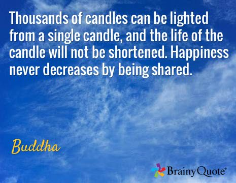 Thousands of candles can be lighted from a single candle, and the life of the candle will not be shortened. Happiness never decreases by being shared. / Buddha