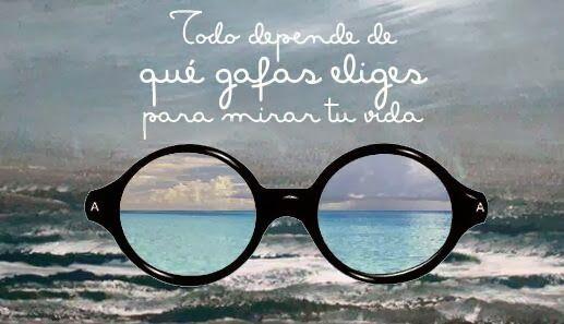 ... Todo depende de que gafas eliges para mirar tu vida.