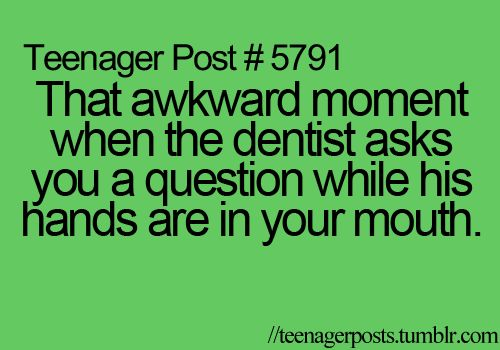 That awkward moment when the dentist asks you a question while his hands are in your mouth.: