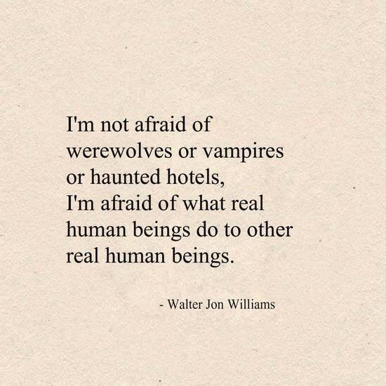Not afraid of vampires or haunted houses. I'm afraid of what real human beings…
