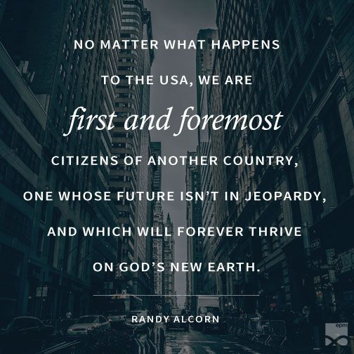 """No matter what happens to the USA, we are first and foremost citizens of another country, one whose future isn't in jeopardy, and which will forever thrive on God's New Earth."" --Randy Alcorn:"