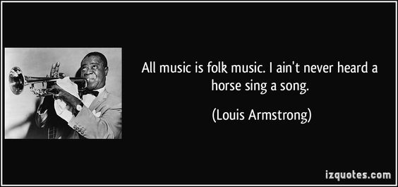 All music is folk music. I ain't never heard a horse sing a song. (Louis Armstrong) #quotes #quote #quotations #LouisArmstrong