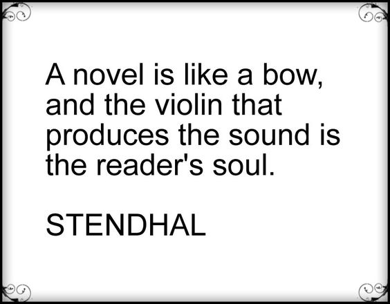A novel is like a bow, and the violin that produces the sound is the reader's soul. Stendhal