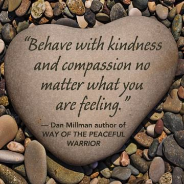 """""""Behave with kindness and compassion no matter what you are feeling."""" - Dan Millman, author of WAY OF THE PEACEFUL WARRIOR. newworldlibrary.com"""