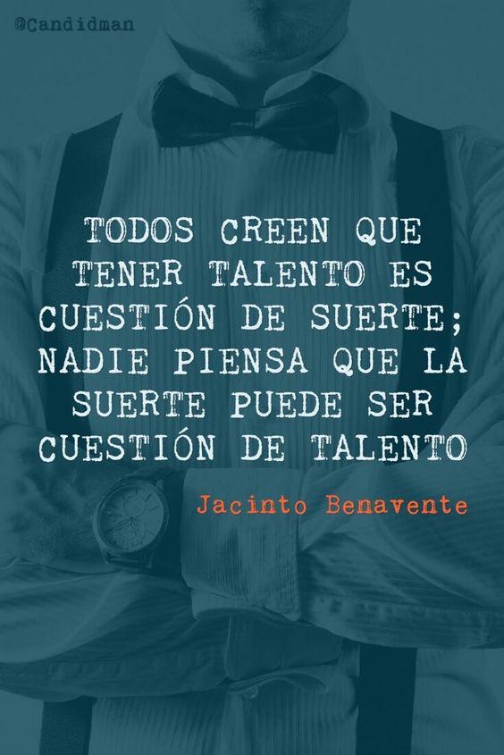 Todos creen que tener talento es cuestión de suerte; nadie piensa que la suerte puede ser cuestión de talento. Jacinto Benavente @Candidman #Frases Frases Celebres Candidman Jacinto Benavente Suerte Talento @candidman