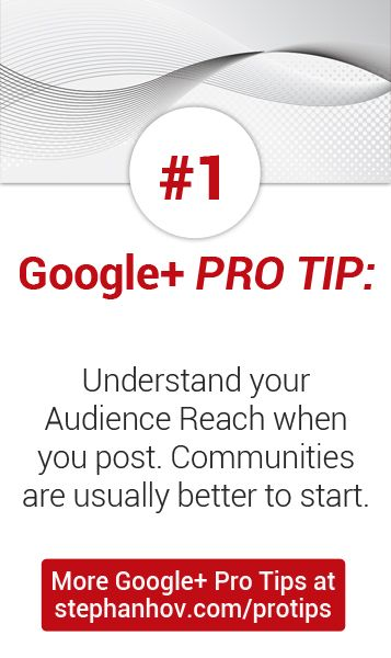 #stephanhovprotip | Google+ Pro Tip #1: Understand your audience reach. For example, when you post to your profile, and only have 100 followers, fewer people are likely to see your post than if you posted it inside a community of 1,000 members. Get more Pro Tips at http://stephanhov.com/protips