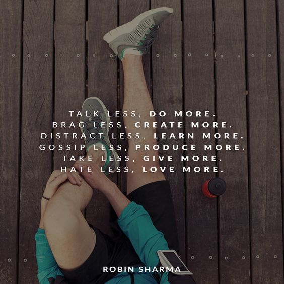 Talk less, do more. Brag less, create more. Distract less, learn more. Gossip less, produce more. Take less, give more. Hate less, love more.
