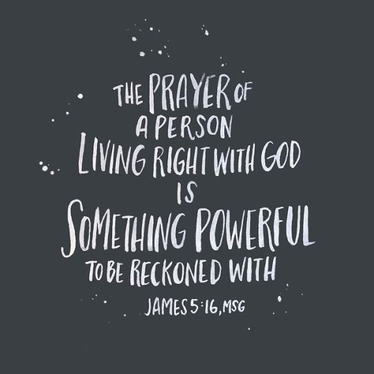 The prayer of a person living right with God is something powerful to be reckoned with. // James 5:16 (MSG)