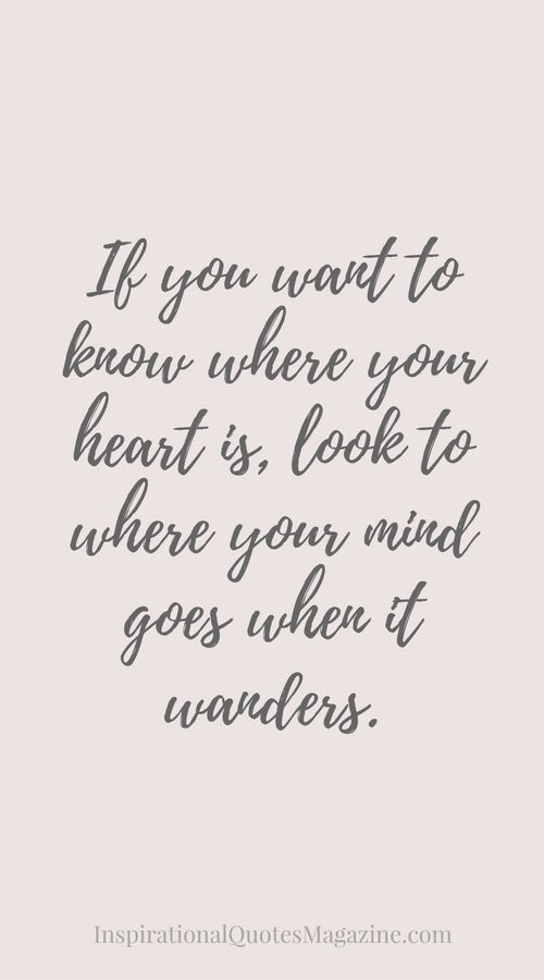 "Love quote idea - ""If you want to know where you heart is, look to where you mind goes when it wanders."" {Courtesy of Inspirational Quotes Magazine}:"