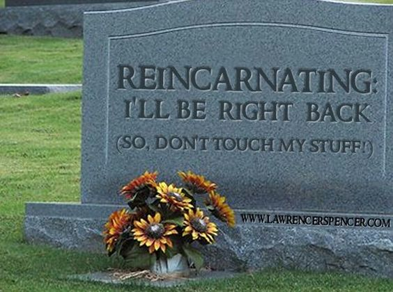 Funny to the grave reincarnating i ll be back