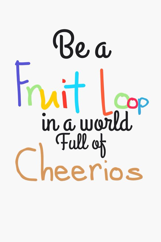 Be A Fruitloop In A World Full Of Cheerios Quote: A Fruit, You Are And Full Of On Pinterest