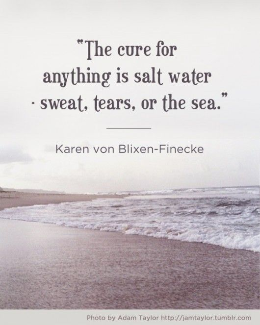 """The cure for anything is salt water: sweat, tears, or the sea."""
