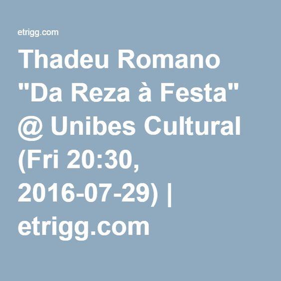 "Thadeu Romano ""Da Reza à Festa"" @ Unibes Cultural (Fri 20:30, 2016-07-29)   etrigg.com"