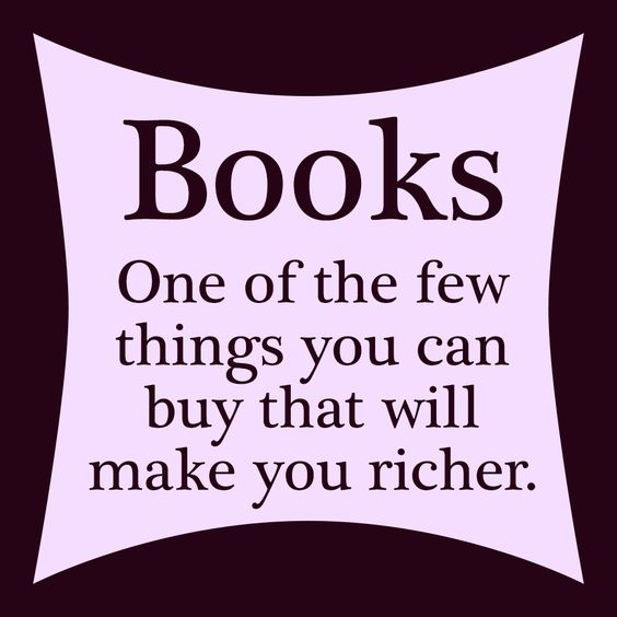 Books: One of the few things you can buy that will make you richer. Read.