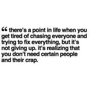 there's a point in life when you get tired of chasing everyone and trying to fix everything, but it's not giving up.. it's realizing that you don't need certain people and their crap
