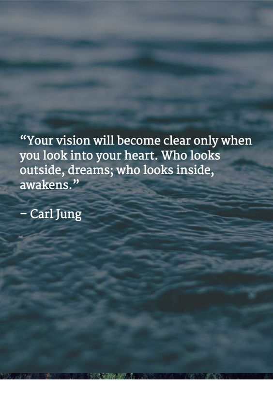 """""""Your vision will become clear only when you look into your heart. Who looks outside, dreams; who looks inside, awakens.""""   – Carl Jung"""