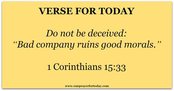 """1 Corinthians 15:33  Do not be deceived: """"Bad company ruins good morals."""""""