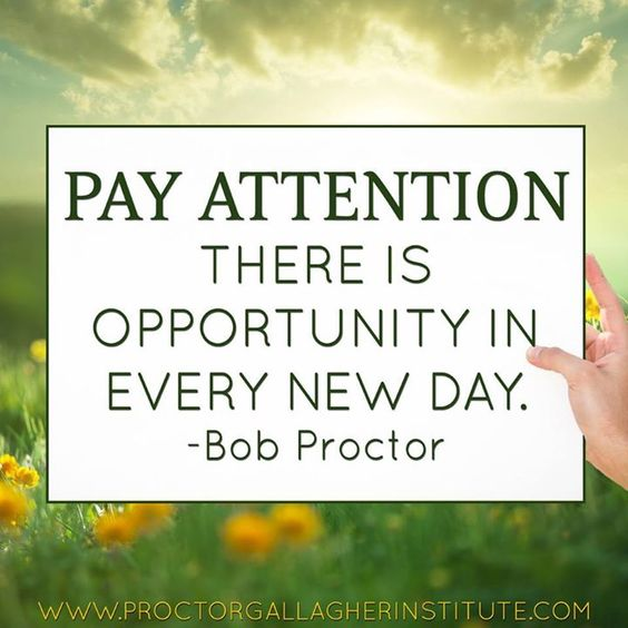 Pay attention. There is opportunity in every new day.  ---> www.BobProctorTraining.com to receive FREE videos & pro membership..