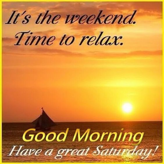 It's the weekend time to relax. Good morning Have a great Saturday!