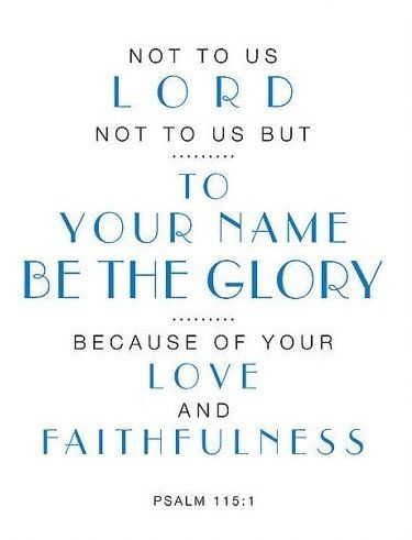 """""""Not to us, Lord, not to us but to your name be the glory, because of your love and faithfulness."""" Psalm 115:1 NIV http://bible.com/111/psa.115.1.niv"""