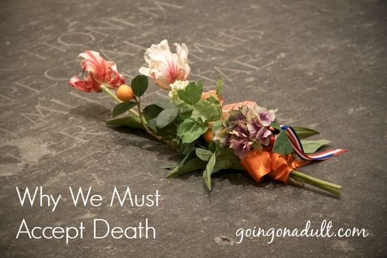 Why We Must Accept Death | http://www.goingonadult.com/2014/08/accept-death.html