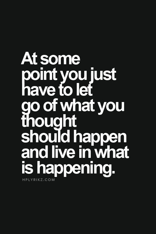 at some point you have to let go of what you thought should happen and live in what is happening. | yes | Pinterest | Wisdom, Daily reminder and Thoughts
