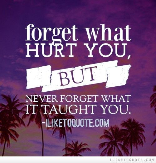 Forget what hurt you, but never forget what it taught you.  Quote life, Quot...