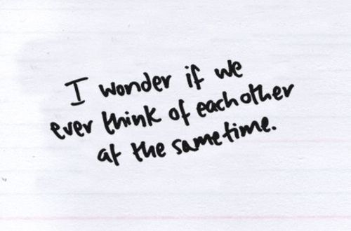 I'm more then sure we do... sometimes I think the reason I'm thinking about you is because your thinking about me from over the seas.