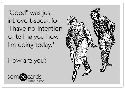 """Good"" was just introvert-speak for ""I have no intention of telling you how I'm doing today"". How are you?:"