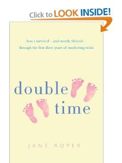 Double Time: How I Survived---and Mostly Thrived---Through the First Three Years of Mothering Twins: Jane Roper: 9780312552237: Amazon.com: Books