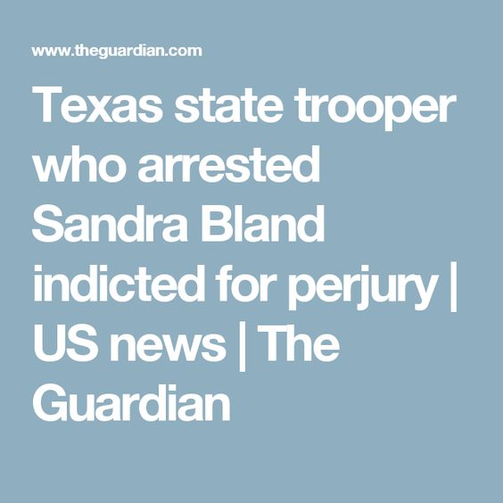 Texas state trooper who arrested Sandra Bland indicted for perjury | US news | The Guardian