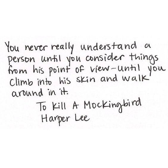 You never really understand a person until you consider things from his point of view-until you climb into his skin and walk around it. To kill a mockingbird-Harper Lee:
