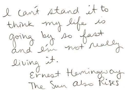 """I can't stand it to think my life is going by so fast and I'm not really living it. -Ernest Hemingway """"The Sun Also Rises"""""""
