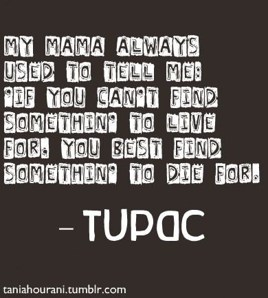 This is why Tupac lives after death. His affect on other people is such that one life's challenges cannot snuff out his flame.