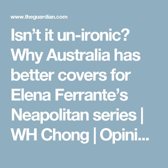 Isn't it un-ironic? Why Australia has better covers for Elena Ferrante's Neapolitan series | WH Chong | Opinion | The Guardian