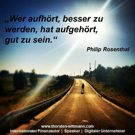 """""""Wer aufhört, besser zu werden, hat aufgehört, gut zu sein."""" - Philip Rosenthal"""