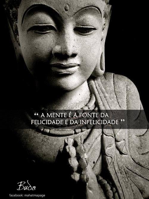 """"""" A mente é a fonte da felicidade e da infelicidade"""" (Buda)"""