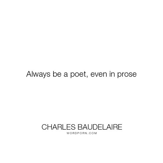"""Charles Baudelaire - """"Always be a poet, even in prose"""". writing, poetry, prose"""