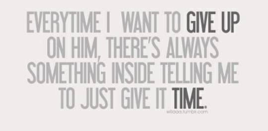 Everytime I want to give up on him, there is always something inside telling me to just give it time ♥