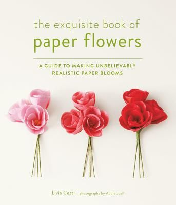 The Exquisite Book of Paper Flowers : A Guide to Making Unbelievably Realistic Paper Blooms by Livia Cetti; Addie Juell (Paperback): Booksamillion.com: Books