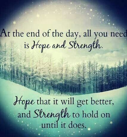 At the end of the day, all you need is hope and strength. Hope that it will get better, and strength to hold on until it does.: