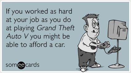 If you worked as hard at your job as you do at playing Grand Theft Auto V you might be able to afford a car.