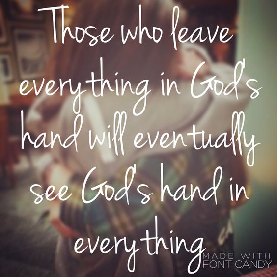"""""""Those who leave everything in God's hand will eventually see God's hand in everything"""""""