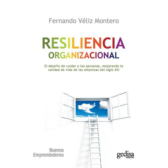 Resiliencia organizacional : el desafío de cuidar a las personas, mejorando la calidad de vida de las empresas del siglo XXI / Fernando Véliz Montero