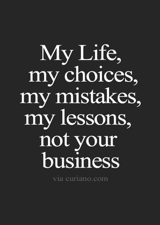 My Life My Choices My Mistakes My Lessons Not Your Business 35 Happiness Is A Choice Quotes Choices Quotes Words Quotes Life Quotes