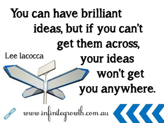 """""""You can have brilliant ideas, but if you cant get them across, your ideas won't get you anywhere."""" - Lee Iacocca"""