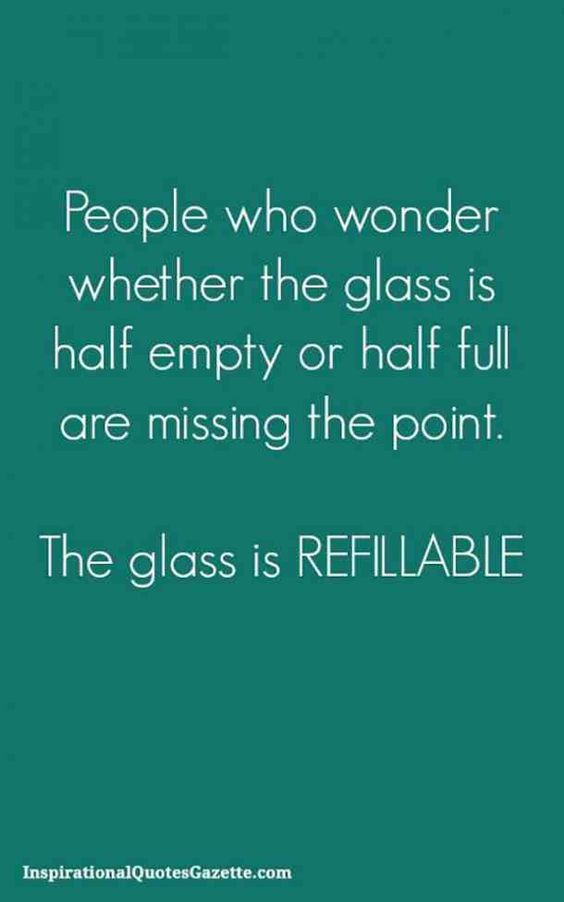 """People who wonder whether the glass is half empty or half full are missing the point. The glass is refillable."" —​Unknown"
