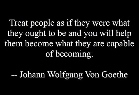 """Treat people as if they were what they ought to be and you will help them become what they are capable of becoming."" ― Johann Wolfgang Von Goethe"