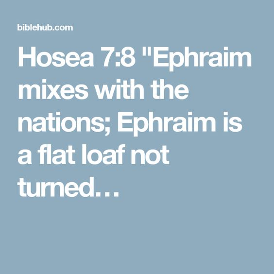 "Hosea 7:8 ""Ephraim mixes with the nations; Ephraim is a flat loaf not turned…"