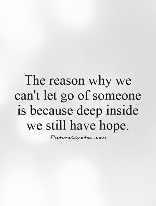 The reason why we can't let go of someone is because deep inside we still have hope. Picture Quotes.